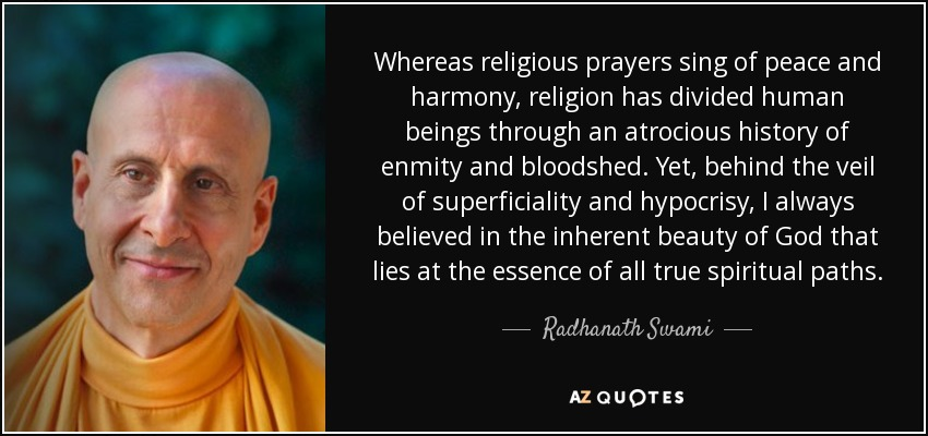 Whereas religious prayers sing of peace and harmony, religion has divided human beings through an atrocious history of enmity and bloodshed. Yet, behind the veil of superficiality and hypocrisy, I always believed in the inherent beauty of God that lies at the essence of all true spiritual paths. - Radhanath Swami