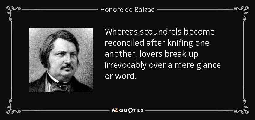 Whereas scoundrels become reconciled after knifing one another, lovers break up irrevocably over a mere glance or word. - Honore de Balzac