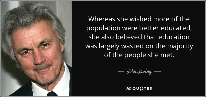 Whereas she wished more of the population were better educated, she also believed that education was largely wasted on the majority of the people she met. - John Irving
