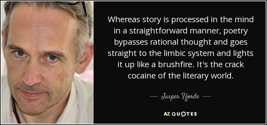 Whereas story is processed in the mind in a straightforward manner, poetry bypasses rational thought and goes straight to the limbic system and lights it up like a brushfire. It's the crack cocaine of the literary world. - Jasper Fforde