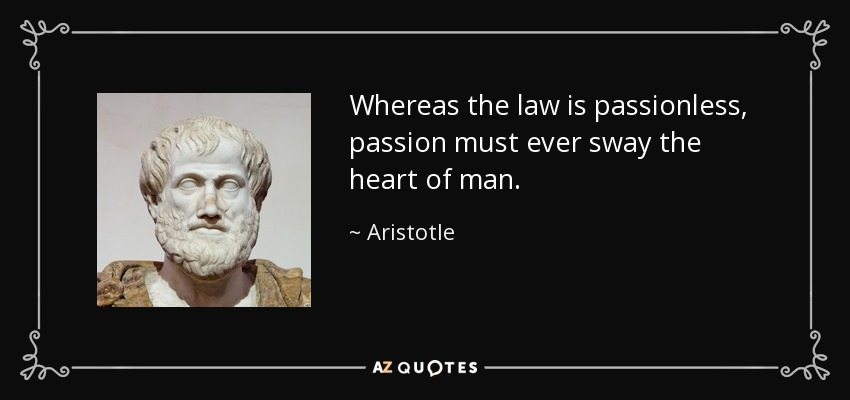 Whereas the law is passionless, passion must ever sway the heart of man. - Aristotle