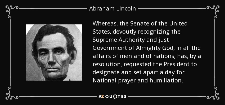 Whereas, the Senate of the United States, devoutly recognizing the Supreme Authority and just Government of Almighty God, in all the affairs of men and of nations, has, by a resolution, requested the President to designate and set apart a day for National prayer and humiliation. - Abraham Lincoln