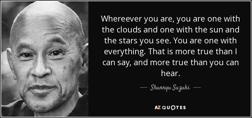 Whereever you are, you are one with the clouds and one with the sun and the stars you see. You are one with everything. That is more true than I can say, and more true than you can hear. - Shunryu Suzuki
