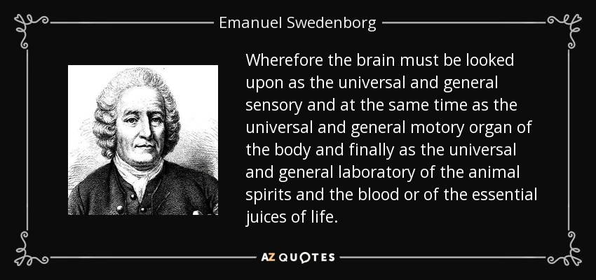 Wherefore the brain must be looked upon as the universal and general sensory and at the same time as the universal and general motory organ of the body and finally as the universal and general laboratory of the animal spirits and the blood or of the essential juices of life. - Emanuel Swedenborg