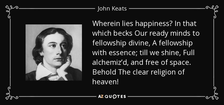 Wherein lies happiness? In that which becks Our ready minds to fellowship divine, A fellowship with essence; till we shine, Full alchemiz'd, and free of space. Behold The clear religion of heaven! - John Keats
