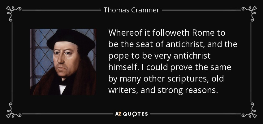 Whereof it followeth Rome to be the seat of antichrist, and the pope to be very antichrist himself. I could prove the same by many other scriptures, old writers, and strong reasons. - Thomas Cranmer