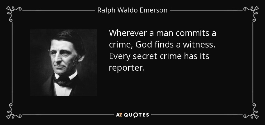 Wherever a man commits a crime, God finds a witness. Every secret crime has its reporter. - Ralph Waldo Emerson