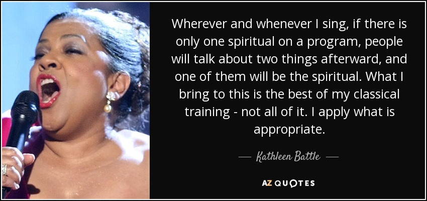 Wherever and whenever I sing, if there is only one spiritual on a program, people will talk about two things afterward, and one of them will be the spiritual. What I bring to this is the best of my classical training - not all of it. I apply what is appropriate. - Kathleen Battle