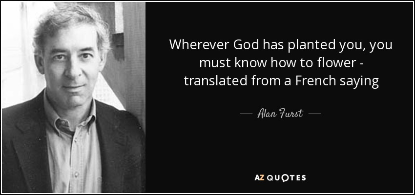 Wherever God has planted you, you must know how to flower - translated from a French saying - Alan Furst