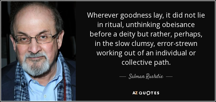 Wherever goodness lay, it did not lie in ritual, unthinking obeisance before a deity but rather, perhaps, in the slow clumsy, error-strewn working out of an individual or collective path. - Salman Rushdie