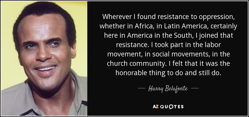 Wherever I found resistance to oppression, whether in Africa, in Latin America, certainly here in America in the South, I joined that resistance. I took part in the labor movement, in social movements, in the church community. I felt that it was the honorable thing to do and still do. - Harry Belafonte
