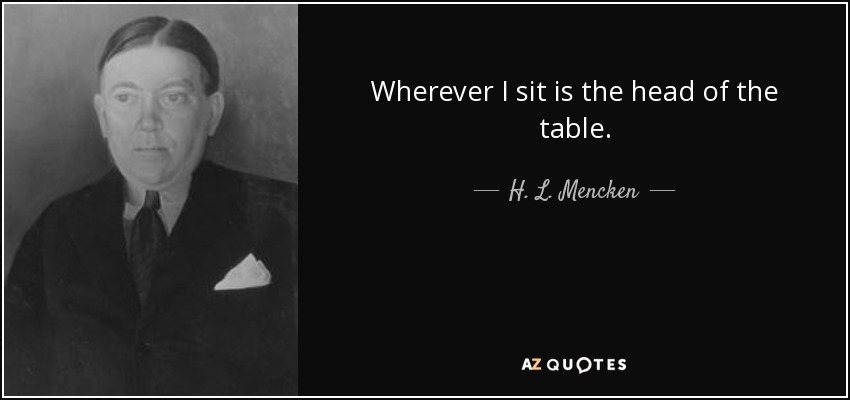 Wherever I sit is the head of the table. - H. L. Mencken