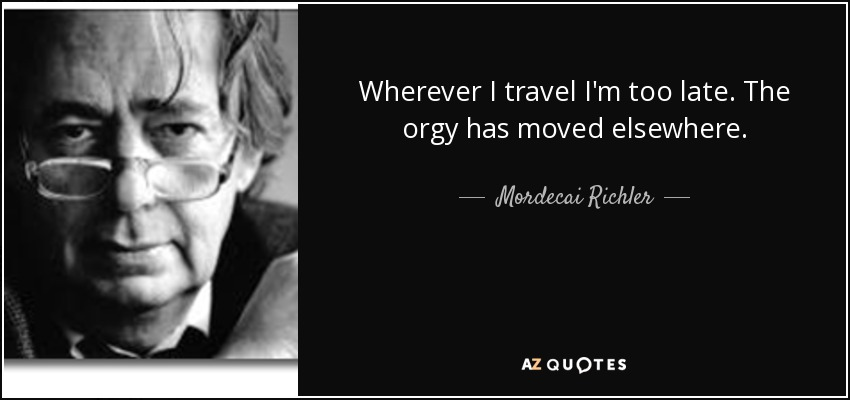 Wherever I travel I'm too late. The orgy has moved elsewhere. - Mordecai Richler