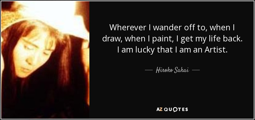 Wherever I wander off to, when I draw, when I paint, I get my life back. I am lucky that I am an Artist. - Hiroko Sakai
