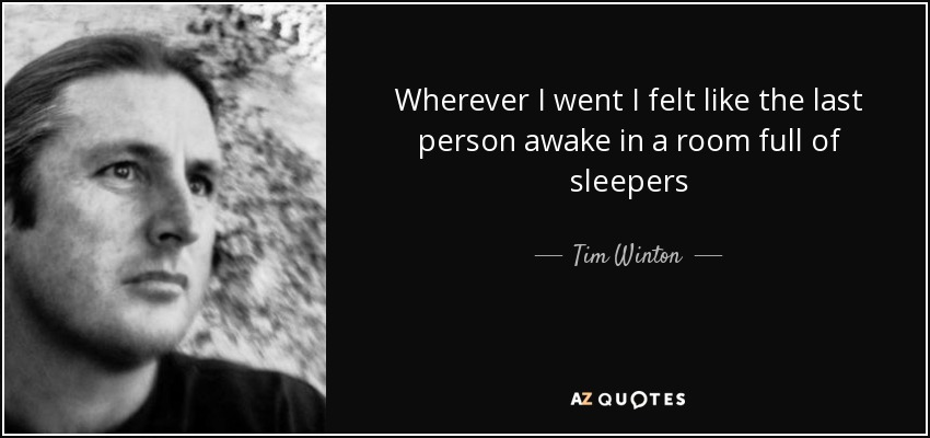 Wherever I went I felt like the last person awake in a room full of sleepers - Tim Winton