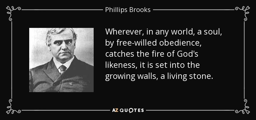 Wherever, in any world, a soul, by free-willed obedience, catches the fire of God's likeness, it is set into the growing walls, a living stone. - Phillips Brooks