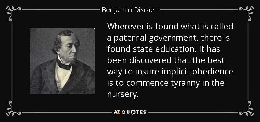 Wherever is found what is called a paternal government, there is found state education. It has been discovered that the best way to insure implicit obedience is to commence tyranny in the nursery. - Benjamin Disraeli
