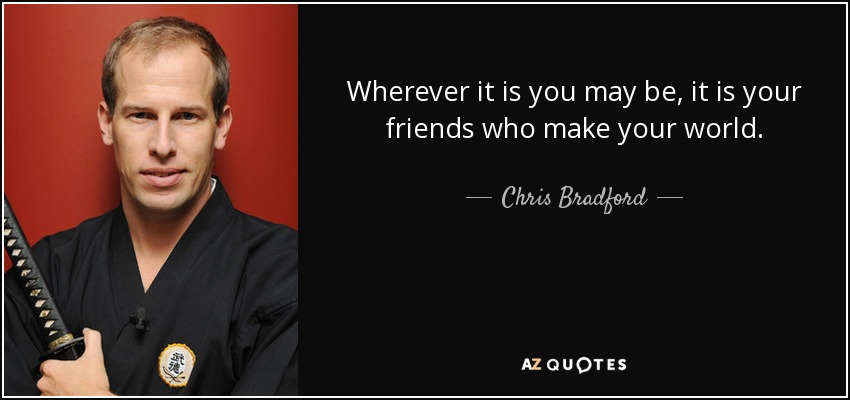 Wherever it is you may be, it is your friends who make your world. - Chris Bradford