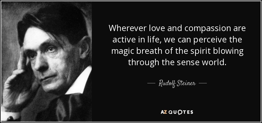 Wherever love and compassion are active in life, we can perceive the magic breath of the spirit blowing through the sense world. - Rudolf Steiner