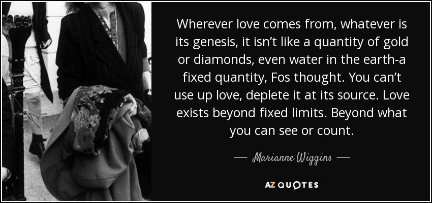 Wherever love comes from, whatever is its genesis, it isn't like a quantity of gold or diamonds, even water in the earth-a fixed quantity, Fos thought. You can't use up love, deplete it at its source. Love exists beyond fixed limits. Beyond what you can see or count. - Marianne Wiggins