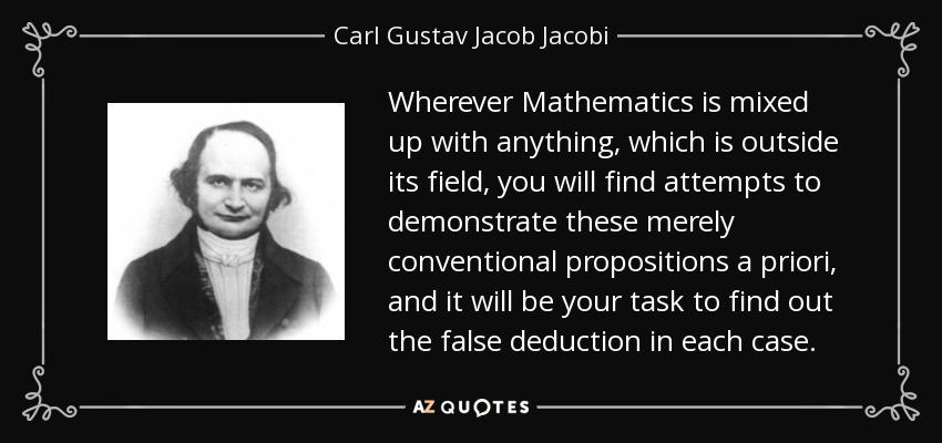 Wherever Mathematics is mixed up with anything, which is outside its field, you will find attempts to demonstrate these merely conventional propositions a priori, and it will be your task to find out the false deduction in each case. - Carl Gustav Jacob Jacobi