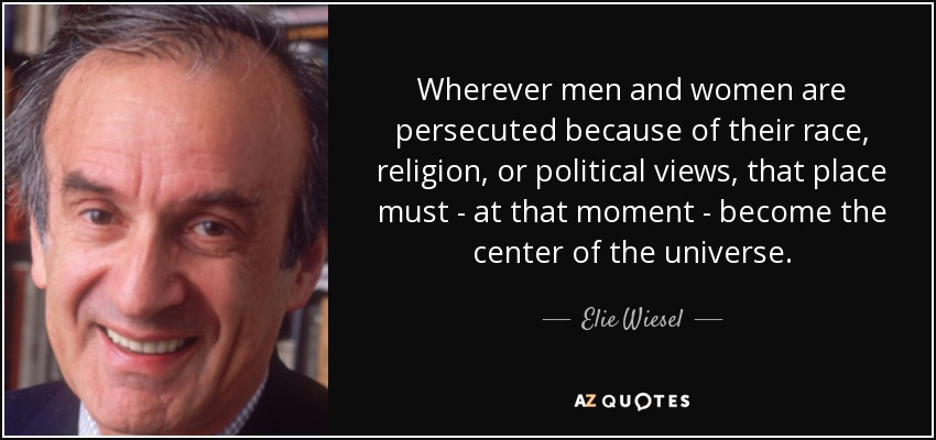 Wherever men and women are persecuted because of their race, religion, or political views, that place must - at that moment - become the center of the universe. - Elie Wiesel