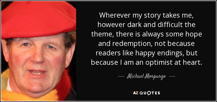 Wherever my story takes me, however dark and difficult the theme, there is always some hope and redemption, not because readers like happy endings, but because I am an optimist at heart. - Michael Morpurgo