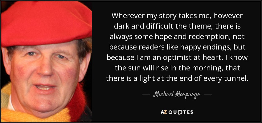 Wherever my story takes me, however dark and difficult the theme, there is always some hope and redemption, not because readers like happy endings, but because I am an optimist at heart. I know the sun will rise in the morning, that there is a light at the end of every tunnel. - Michael Morpurgo