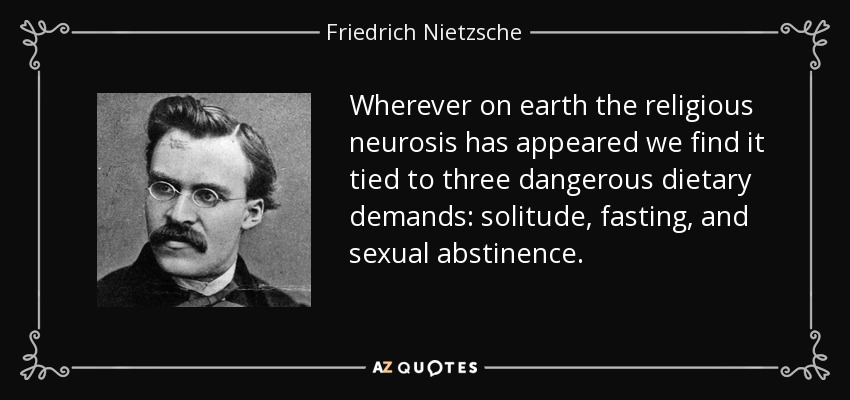 Wherever on earth the religious neurosis has appeared we find it tied to three dangerous dietary demands: solitude, fasting, and sexual abstinence. - Friedrich Nietzsche