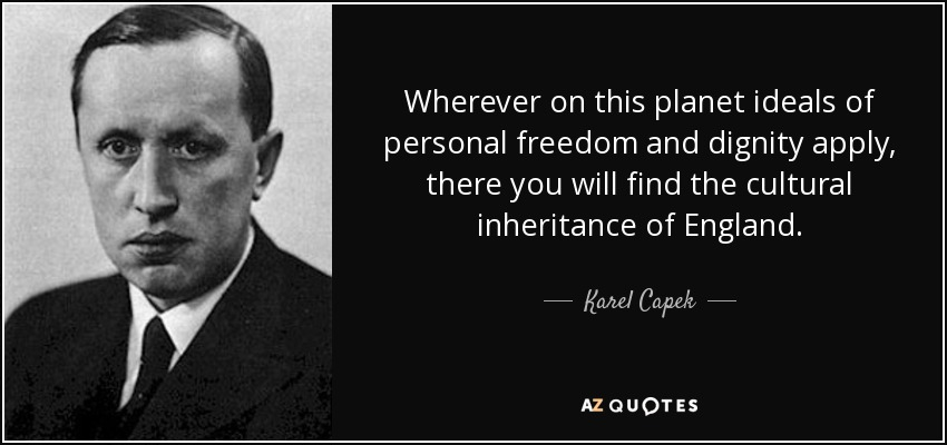 Wherever on this planet ideals of personal freedom and dignity apply, there you will find the cultural inheritance of England. - Karel Capek