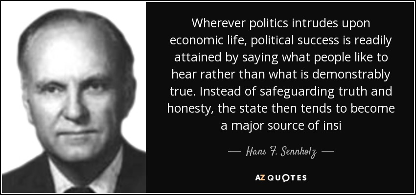 Wherever politics intrudes upon economic life, political success is readily attained by saying what people like to hear rather than what is demonstrably true. Instead of safeguarding truth and honesty, the state then tends to become a major source of insi - Hans F. Sennholz