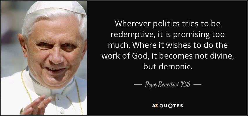 Wherever politics tries to be redemptive, it is promising too much. Where it wishes to do the work of God, it becomes not divine, but demonic. - Pope Benedict XVI