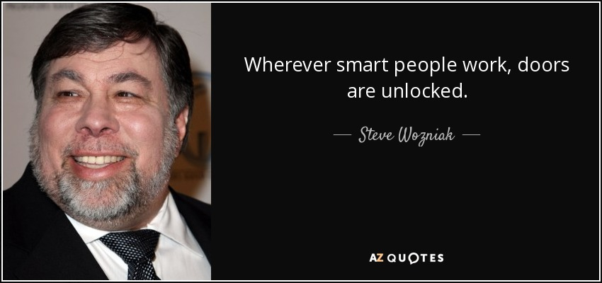 Wherever smart people work, doors are unlocked. - Steve Wozniak