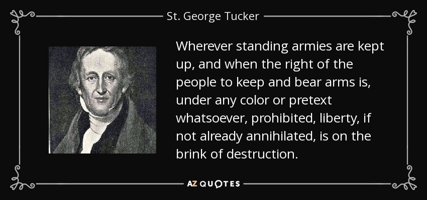 Wherever standing armies are kept up, and when the right of the people to keep and bear arms is, under any color or pretext whatsoever, prohibited, liberty, if not already annihilated, is on the brink of destruction. - St. George Tucker