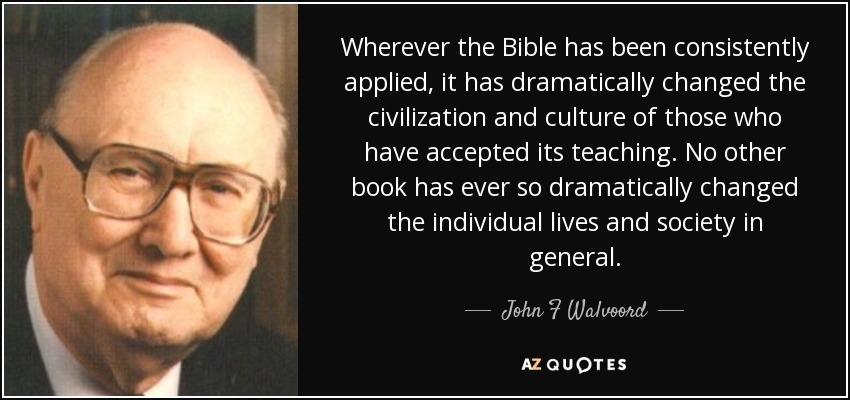 Wherever the Bible has been consistently applied, it has dramatically changed the civilization and culture of those who have accepted its teaching. No other book has ever so dramatically changed the individual lives and society in general. - John F Walvoord