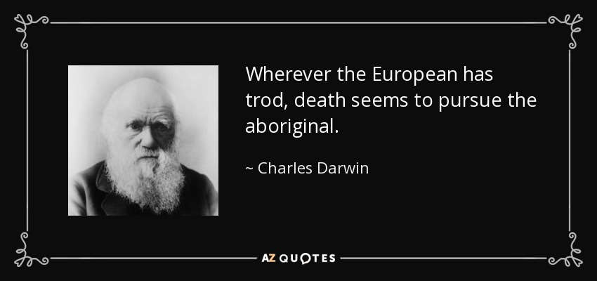 Wherever the European has trod, death seems to pursue the aboriginal. - Charles Darwin