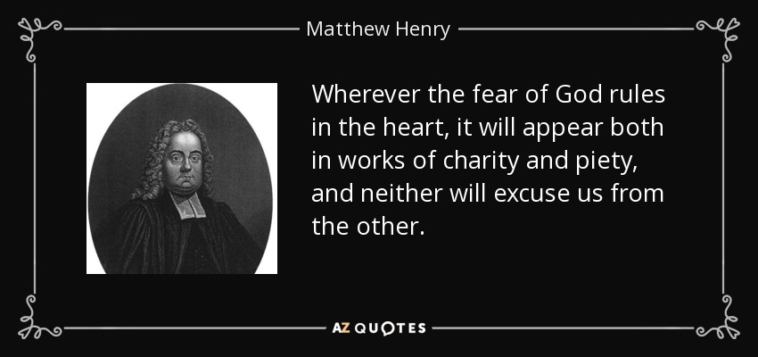 Wherever the fear of God rules in the heart, it will appear both in works of charity and piety, and neither will excuse us from the other. - Matthew Henry