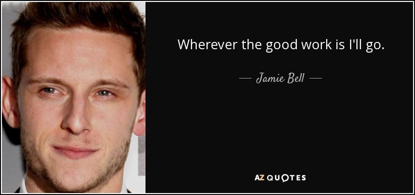 Wherever the good work is I'll go. - Jamie Bell