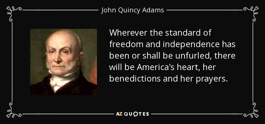Wherever the standard of freedom and independence has been or shall be unfurled, there will be America's heart, her benedictions and her prayers. - John Quincy Adams