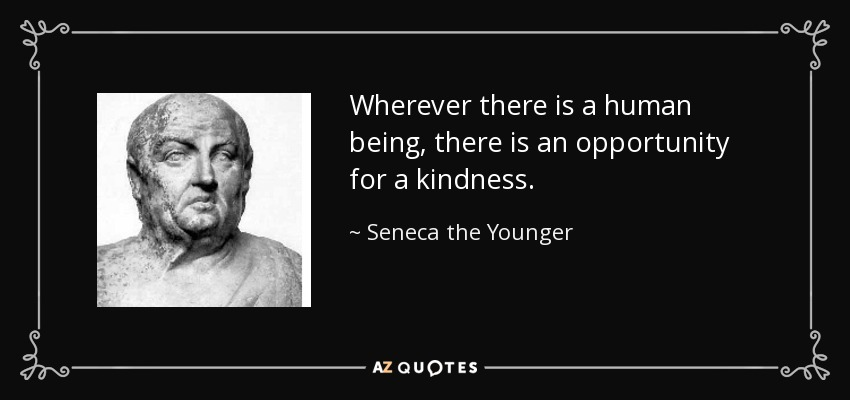 Wherever there is a human being, there is an opportunity for a kindness. - Seneca the Younger