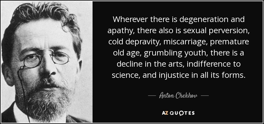 Wherever there is degeneration and apathy, there also is sexual perversion, cold depravity, miscarriage, premature old age, grumbling youth, there is a decline in the arts, indifference to science, and injustice in all its forms. - Anton Chekhov