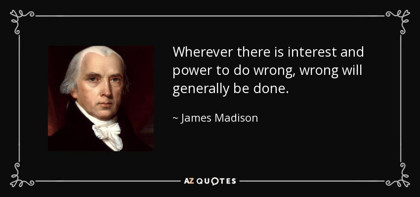 Wherever there is interest and power to do wrong, wrong will generally be done. - James Madison