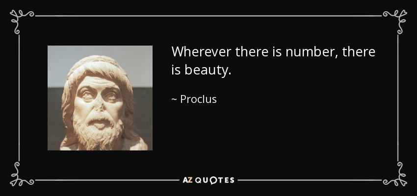 Wherever there is number, there is beauty. - Proclus