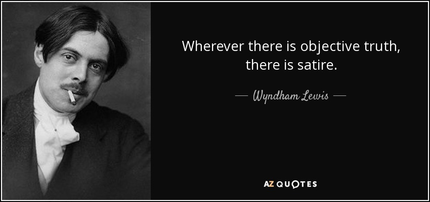 Wherever there is objective truth, there is satire. - Wyndham Lewis