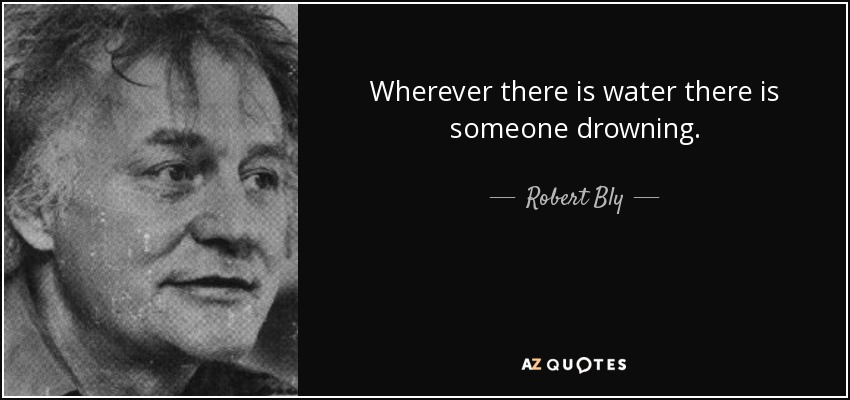 Wherever there is water there is someone drowning. - Robert Bly