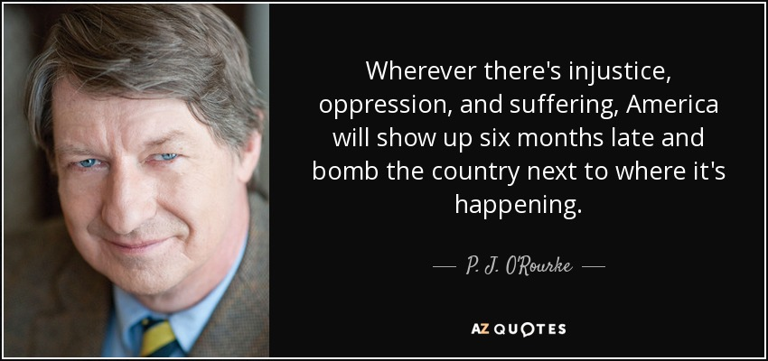 Wherever there's injustice, oppression, and suffering, America will show up six months late and bomb the country next to where it's happening. - P. J. O'Rourke