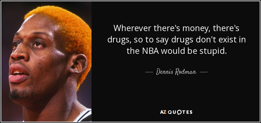 Wherever there's money, there's drugs, so to say drugs don't exist in the NBA would be stupid. - Dennis Rodman