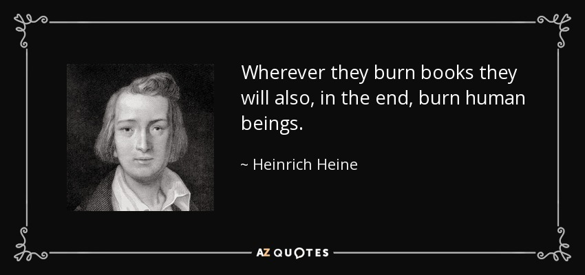 Wherever they burn books they will also, in the end, burn human beings. - Heinrich Heine