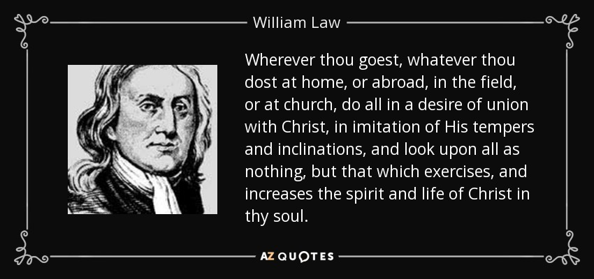 Wherever thou goest, whatever thou dost at home, or abroad, in the field, or at church, do all in a desire of union with Christ, in imitation of His tempers and inclinations, and look upon all as nothing, but that which exercises, and increases the spirit and life of Christ in thy soul. - William Law