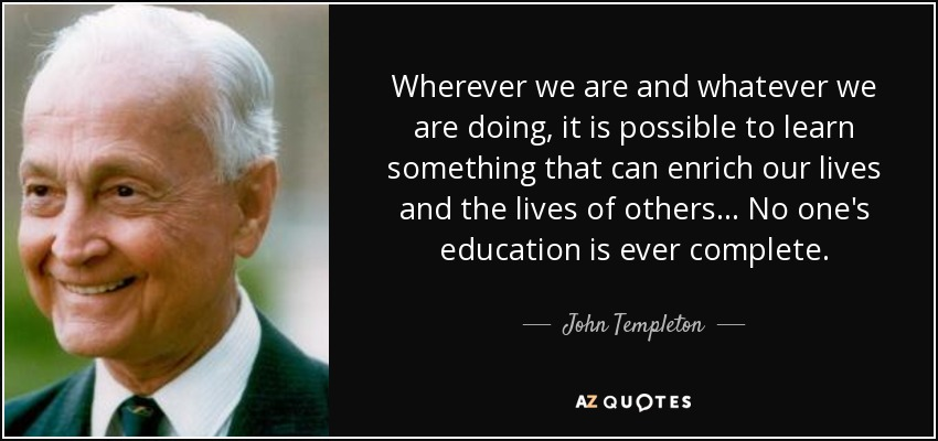 Wherever we are and whatever we are doing, it is possible to learn something that can enrich our lives and the lives of others... No one's education is ever complete. - John Templeton